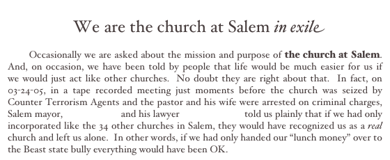 "We are the church at Salem in exile         Occasionally we are asked about the mission and purpose of the church at Salem.  And, on occasion, we have been told by people that life would be much easier for us if     we would just act like other churches.  No doubt they are right about that.  In fact, on 03-24-05, in a tape recorded meeting just moments before the church was seized by Counter Terrorism Agents and the pastor and his wife were arrested on criminal charges, Salem mayor, Earl R. Gage and his lawyer David J. Puma told us plainly that if we had only incorporated like the 34 other churches in Salem, they would have recognized us as a real church and left us alone.  In other words, if we had only handed our ""lunch money"" over to the Beast state bully everything would have been OK."